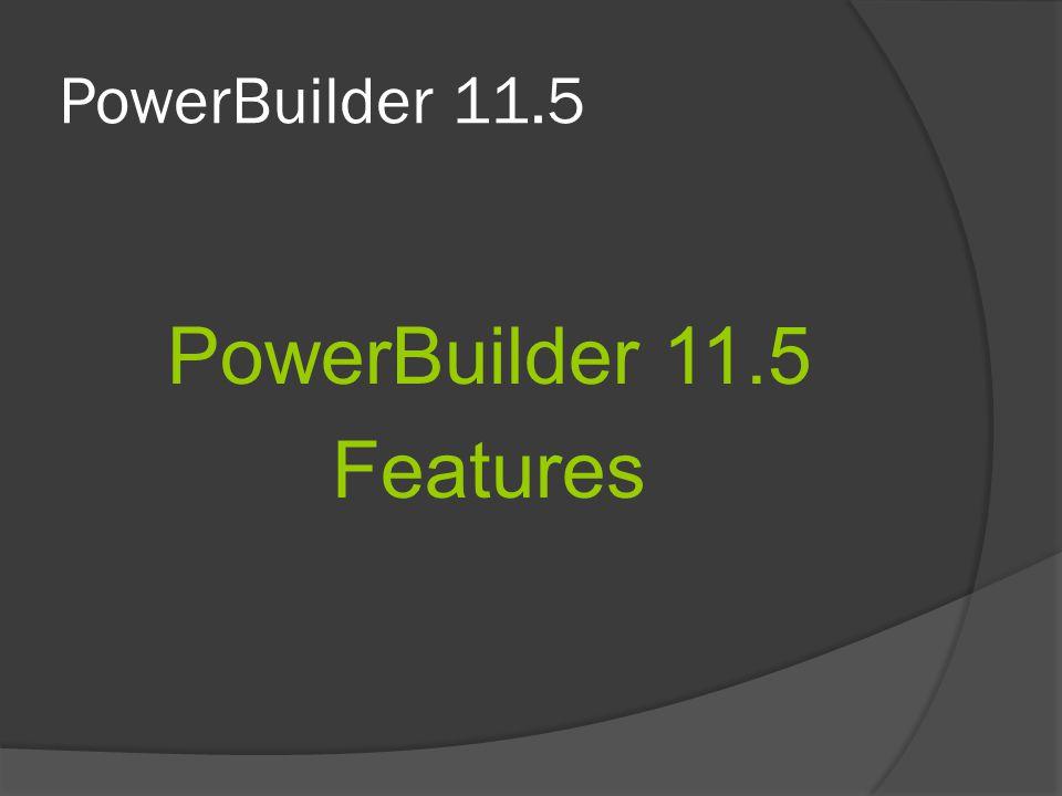 PowerBuilder 11.5 PowerBuilder 11.5 Features