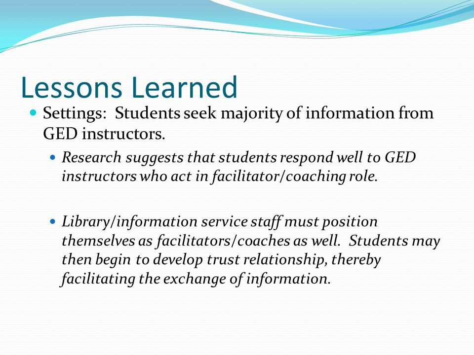 Lessons Learned Settings: Students seek majority of information from GED instructors.