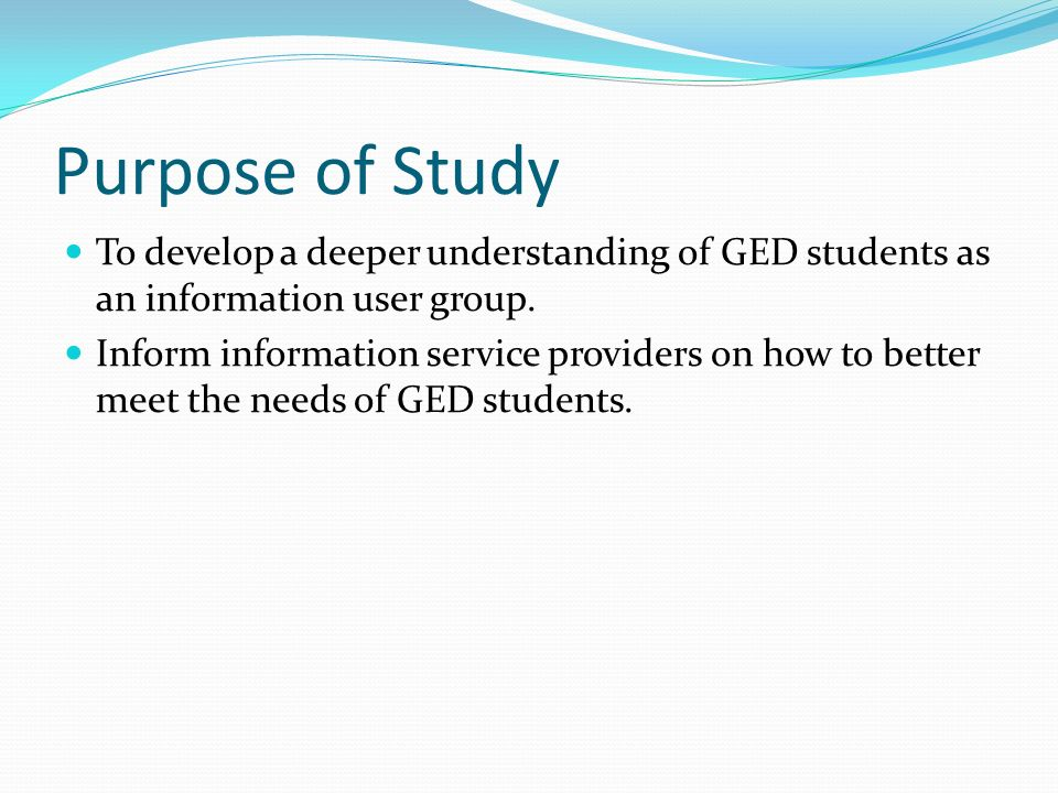 Purpose of Study To develop a deeper understanding of GED students as an information user group.