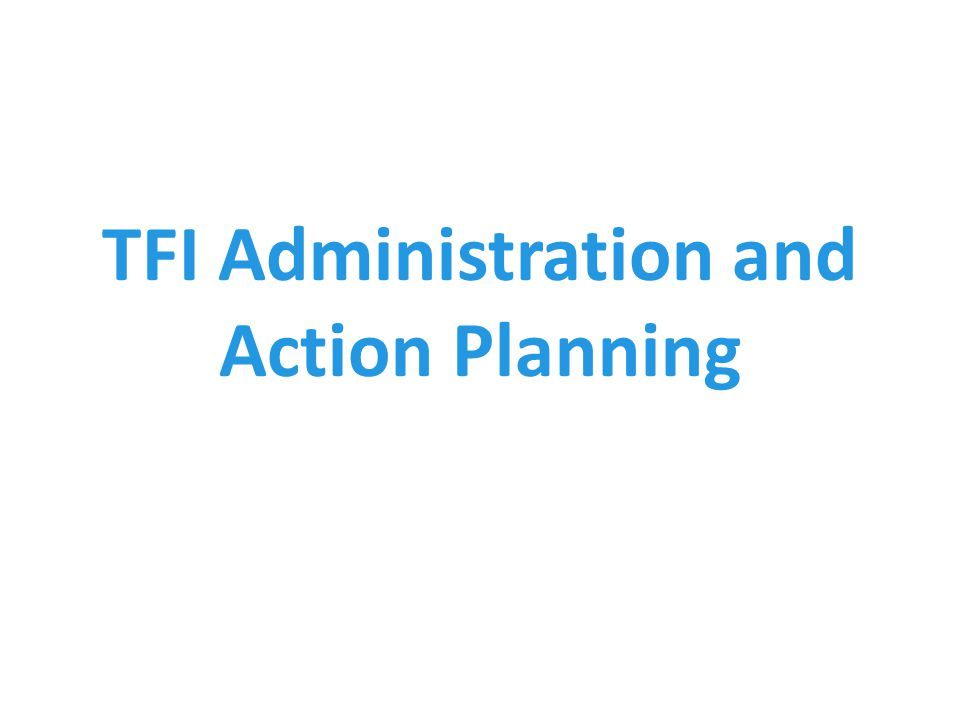 TFI Administration and Action Planning