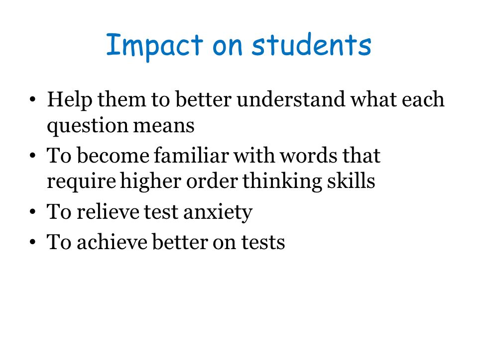Impact on students Help them to better understand what each question means. To become familiar with words that require higher order thinking skills.