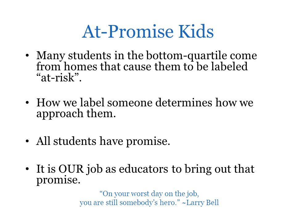 At-Promise Kids Many students in the bottom-quartile come from homes that cause them to be labeled at-risk .