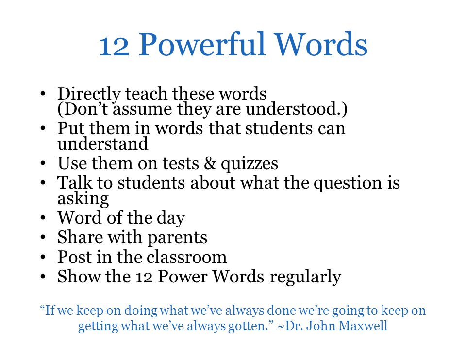 12 Powerful Words Directly teach these words (Don't assume they are understood.) Put them in words that students can understand.