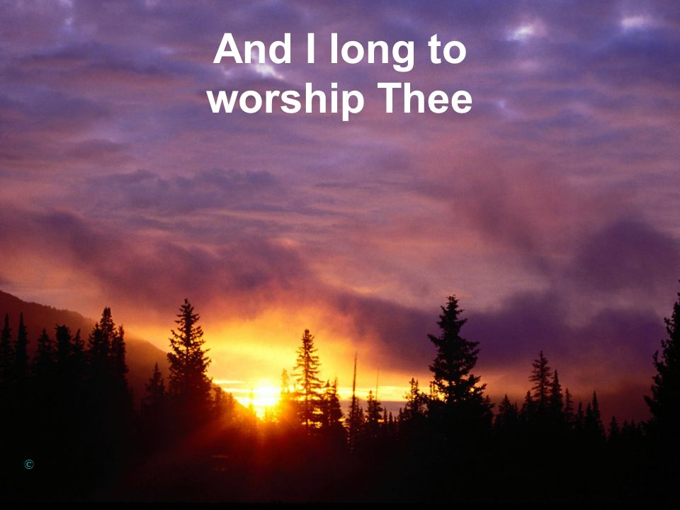 And I long to worship Thee