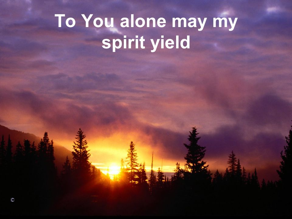 To You alone may my spirit yield