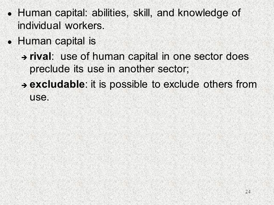 Human capital: abilities, skill, and knowledge of individual workers.