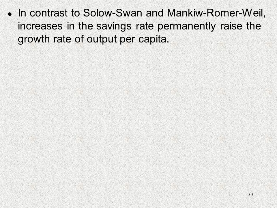 In contrast to Solow-Swan and Mankiw-Romer-Weil, increases in the savings rate permanently raise the growth rate of output per capita.