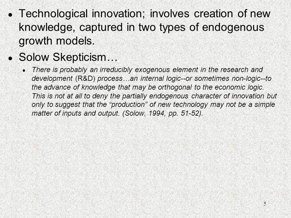 Technological innovation; involves creation of new knowledge, captured in two types of endogenous growth models.