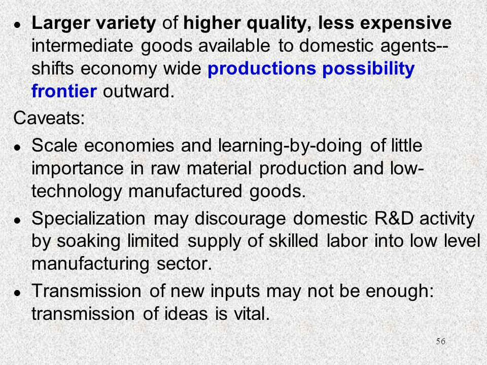 Larger variety of higher quality, less expensive intermediate goods available to domestic agents--shifts economy wide productions possibility frontier outward.