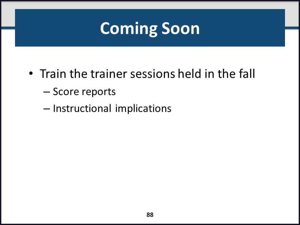Coming Soon Train the trainer sessions held in the fall Score reports