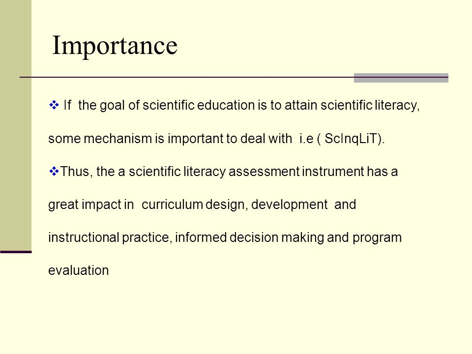 ImportanceIf the goal of scientific education is to attain scientific literacy, some mechanism is important to deal with i.e ( ScInqLiT).