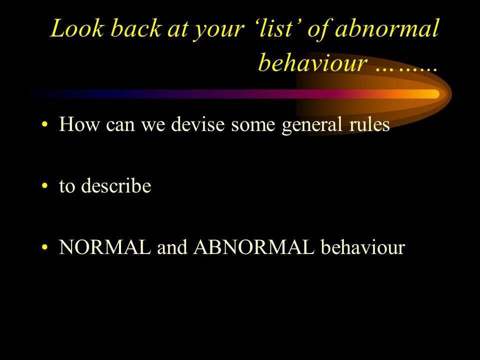 Look back at your 'list' of abnormal behaviour ……...