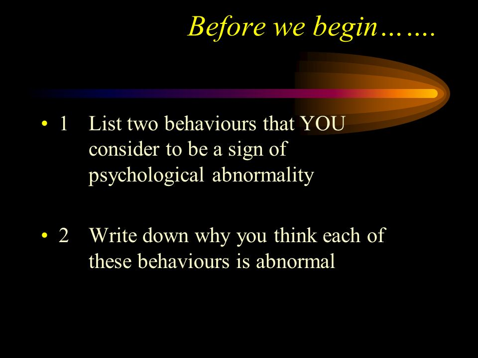 Before we begin……. 1 List two behaviours that YOU consider to be a sign of psychological abnormality.