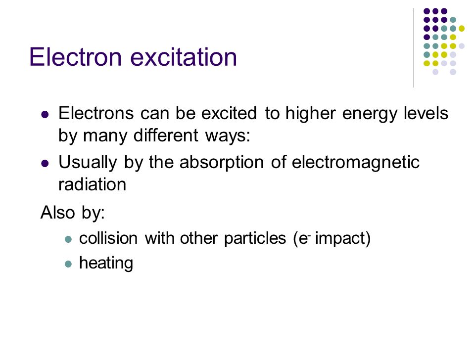 Electron excitation Electrons can be excited to higher energy levels by many different ways: Usually by the absorption of electromagnetic radiation.