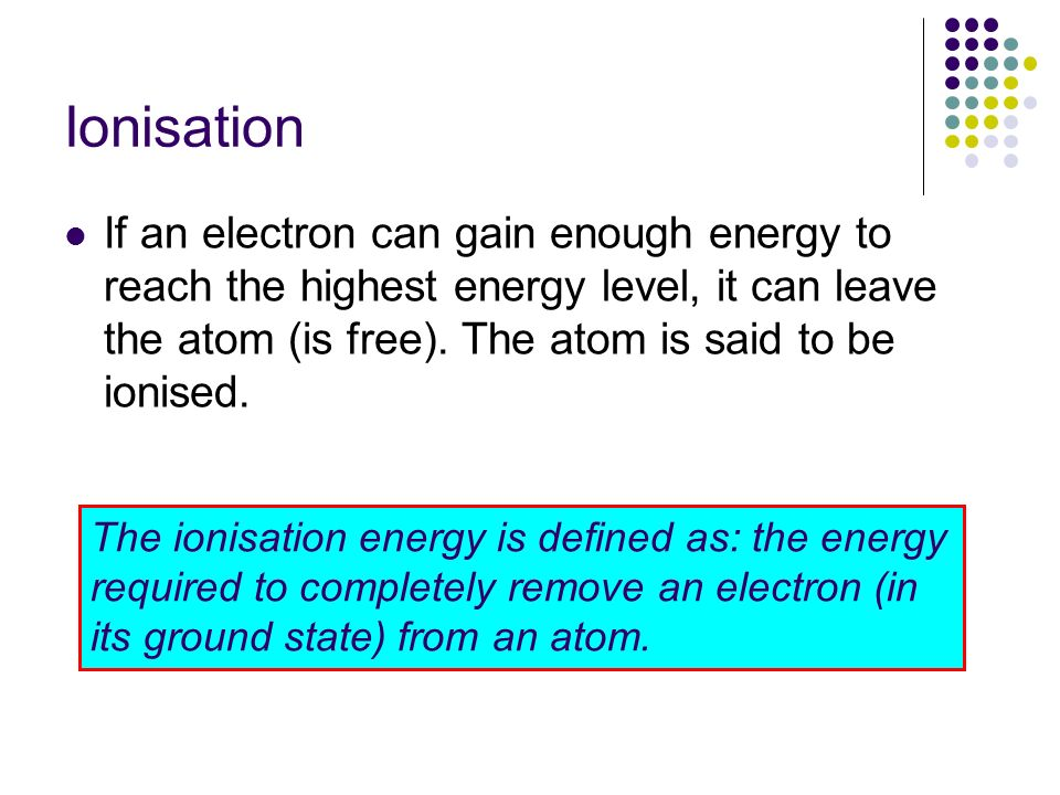 Ionisation If an electron can gain enough energy to reach the highest energy level, it can leave the atom (is free). The atom is said to be ionised.