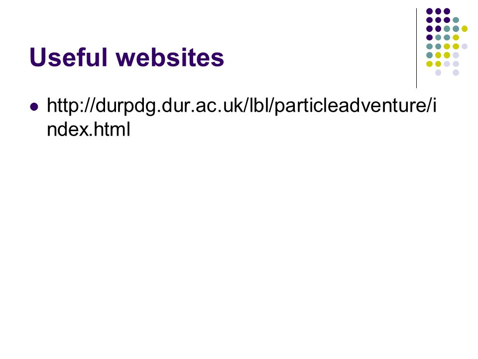 Useful websites http://durpdg.dur.ac.uk/lbl/particleadventure/index.html