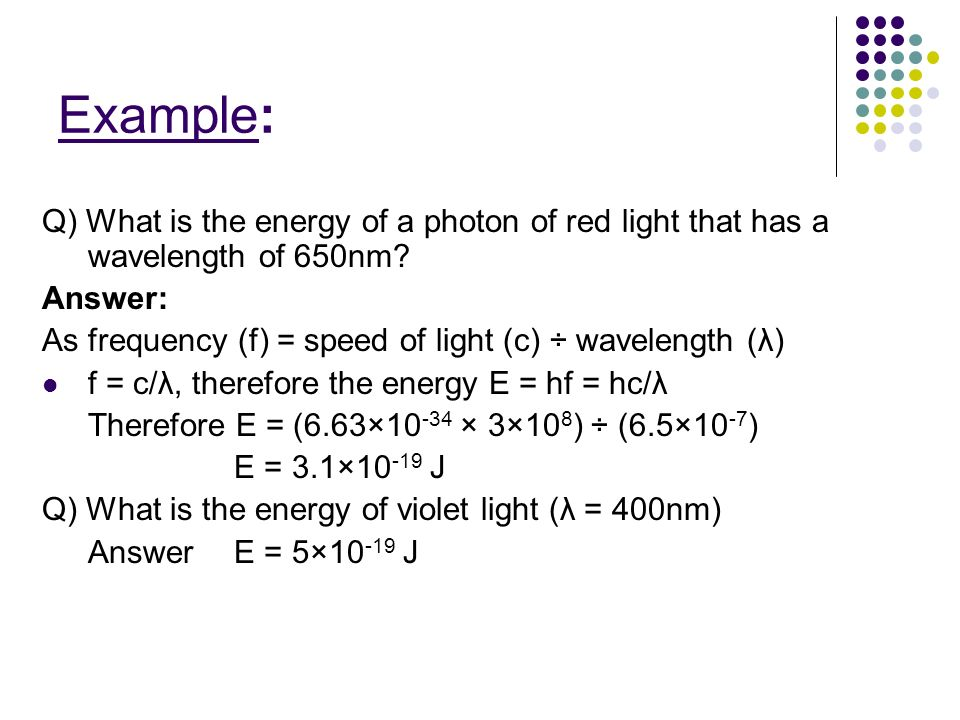 Example: Q) What is the energy of a photon of red light that has a wavelength of 650nm Answer: