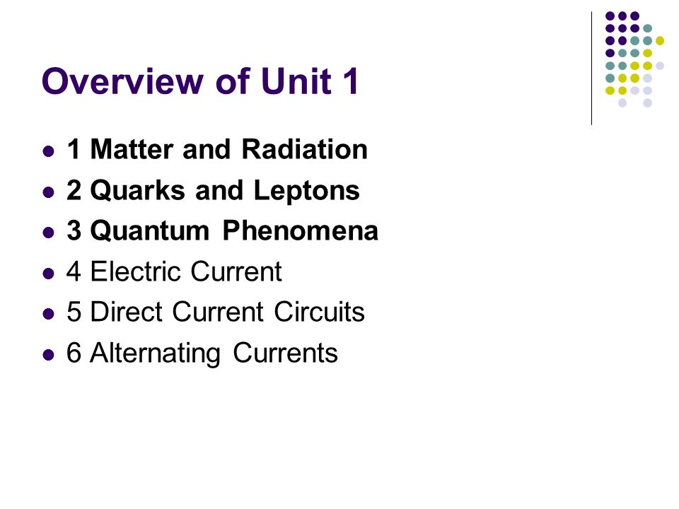 Overview of Unit 1 1 Matter and Radiation 2 Quarks and Leptons
