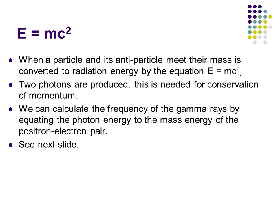 E = mc2 When a particle and its anti-particle meet their mass is converted to radiation energy by the equation E = mc2.