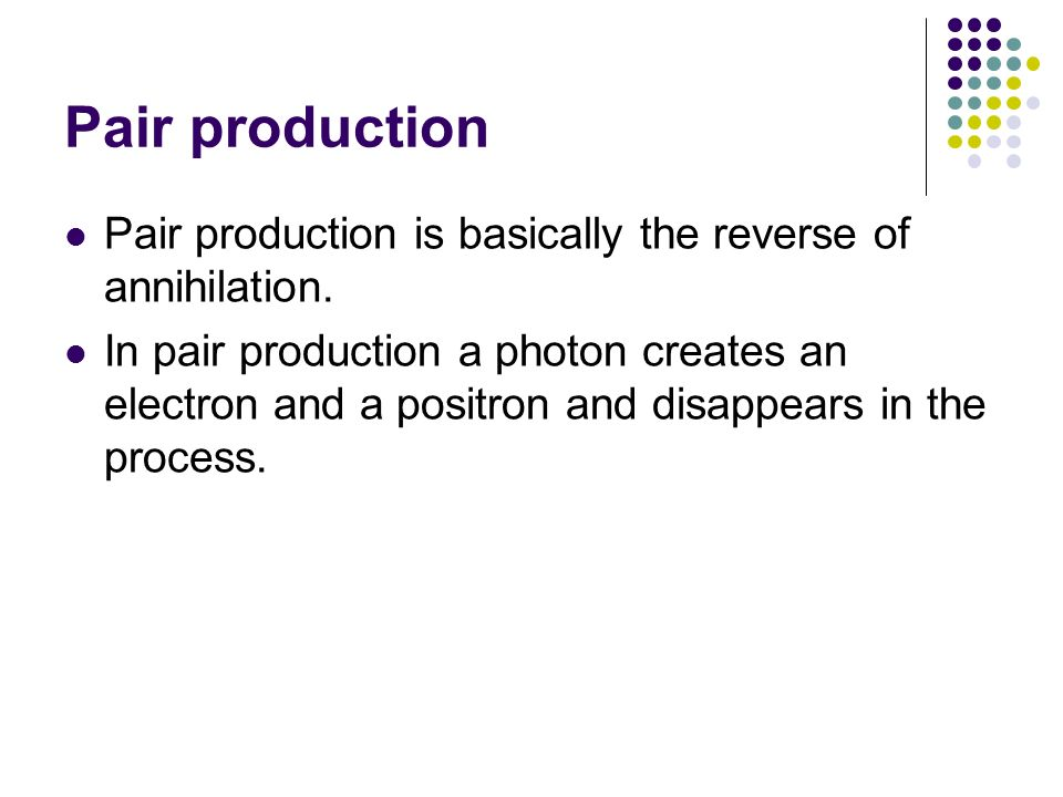 Pair production Pair production is basically the reverse of annihilation.