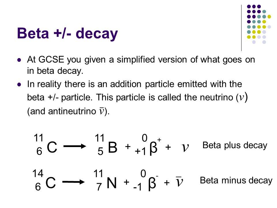 ν ν C B β C N β Beta +/- decay 11 6 5 + +1 + 14 6 11 7 + -1