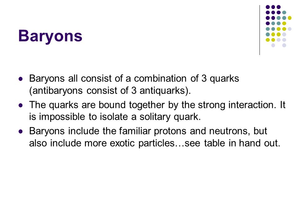 Baryons Baryons all consist of a combination of 3 quarks (antibaryons consist of 3 antiquarks).