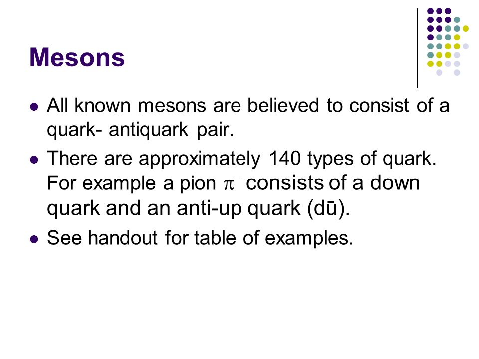 Mesons All known mesons are believed to consist of a quark- antiquark pair.