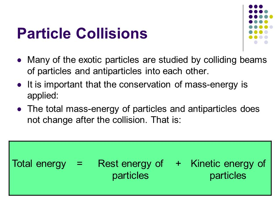 Particle Collisions Total energy = Rest energy of particles +