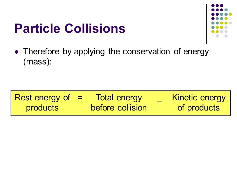 Particle Collisions Therefore by applying the conservation of energy (mass): Rest energy of products.