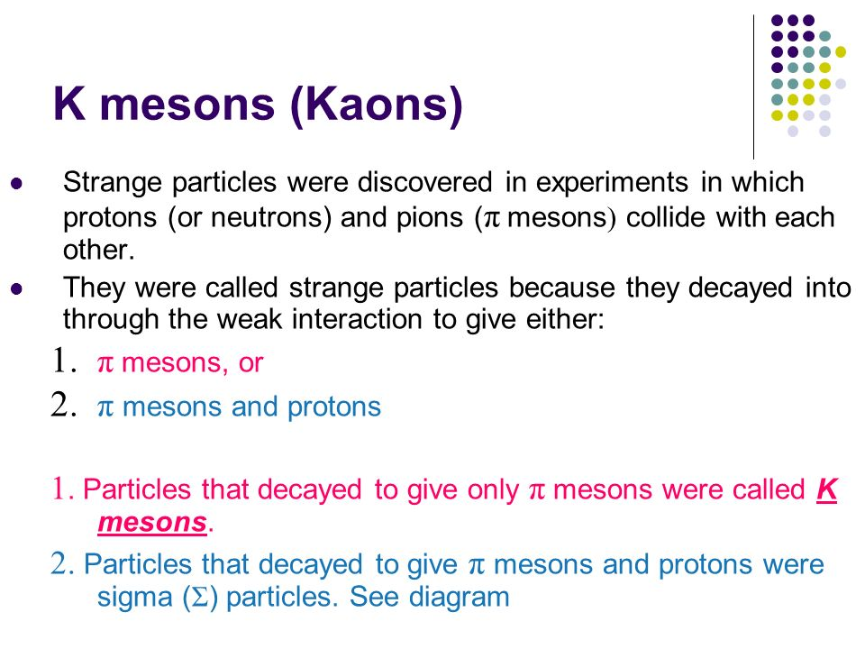 K mesons (Kaons) π mesons, or π mesons and protons