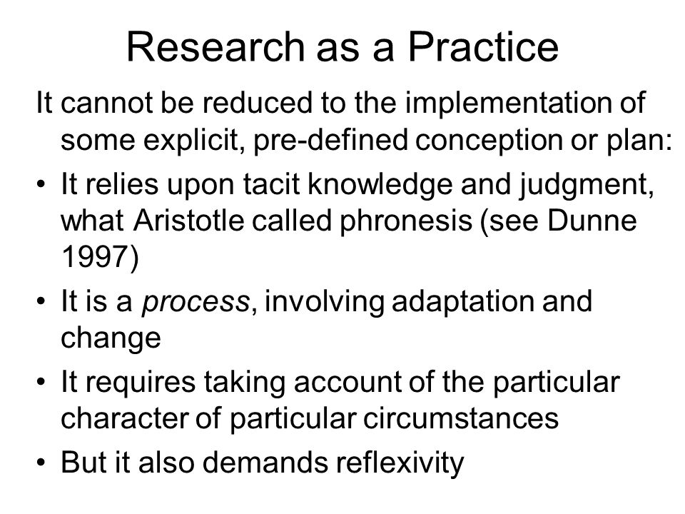 Research as a Practice It cannot be reduced to the implementation of some explicit, pre-defined conception or plan: