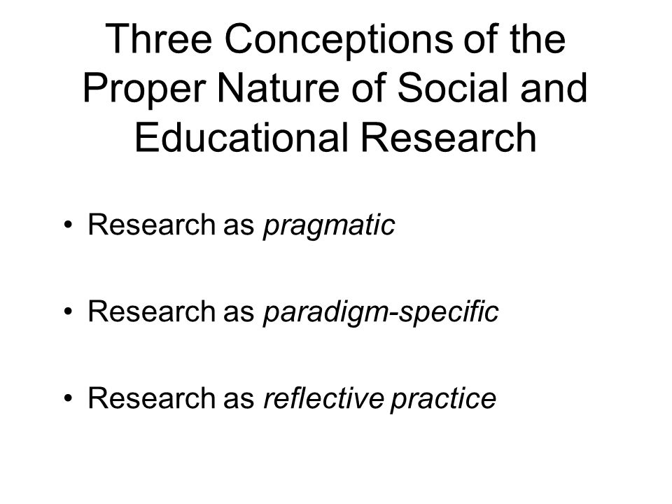 Three Conceptions of the Proper Nature of Social and Educational Research