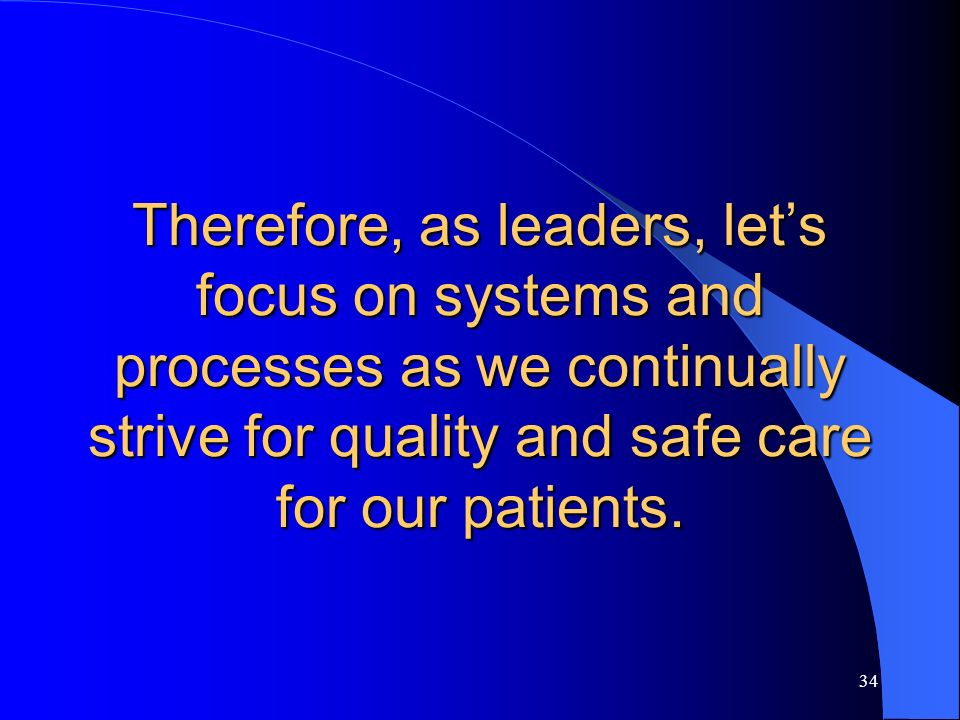 Therefore, as leaders, let's focus on systems and processes as we continually strive for quality and safe care for our patients.