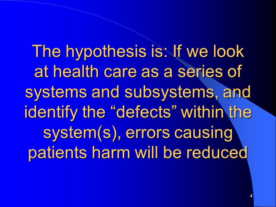 The hypothesis is: If we look at health care as a series of systems and subsystems, and identify the defects within the system(s), errors causing patients harm will be reduced