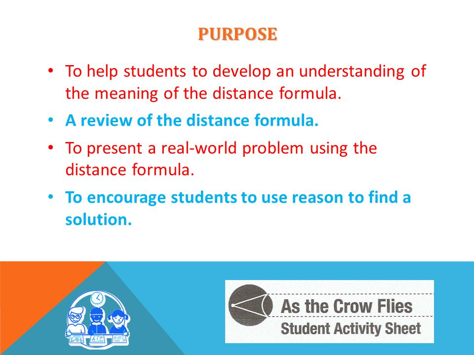 PURPOSE To help students to develop an understanding of the meaning of the distance formula. A review of the distance formula.