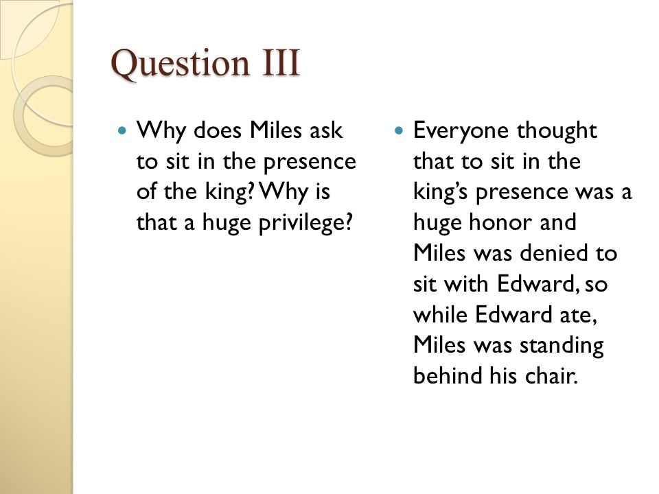 Question III Why does Miles ask to sit in the presence of the king Why is that a huge privilege