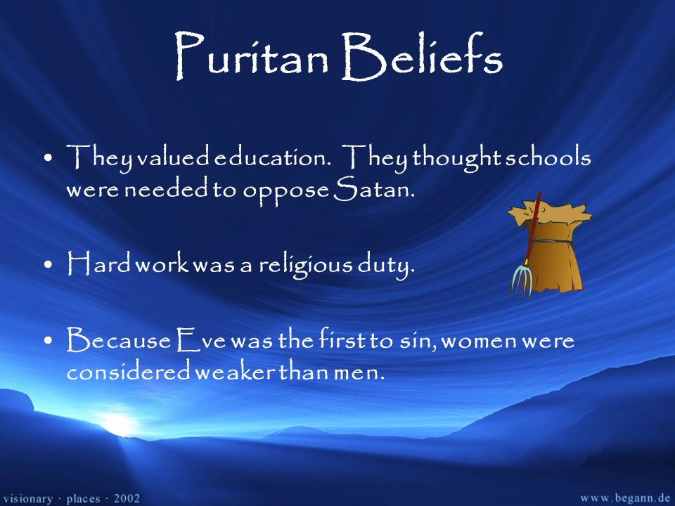 Puritan BeliefsThey valued education. They thought schools were needed to oppose Satan. Hard work was a religious duty.