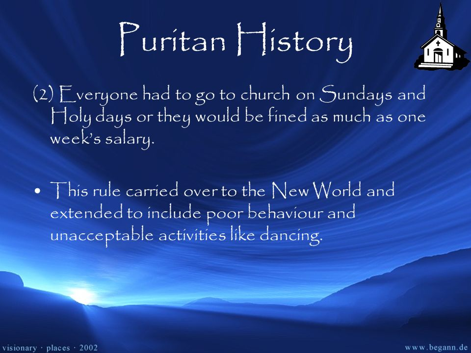 Puritan History (2) Everyone had to go to church on Sundays and Holy days or they would be fined as much as one week's salary.