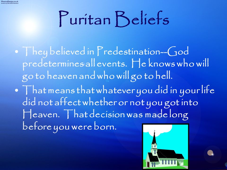 Puritan BeliefsThey believed in Predestination--God predetermines all events. He knows who will go to heaven and who will go to hell.