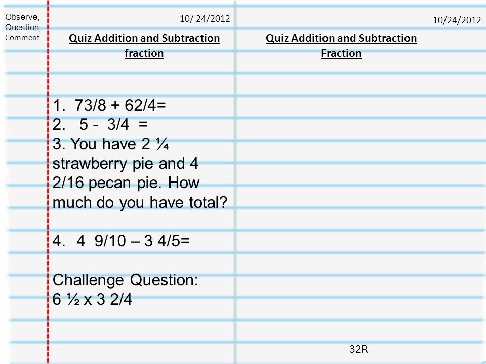 Observe, Question, Comment. 10/ 24/2012. 10/24/2012. Quiz Addition and Subtraction fraction. Quiz Addition and Subtraction Fraction.