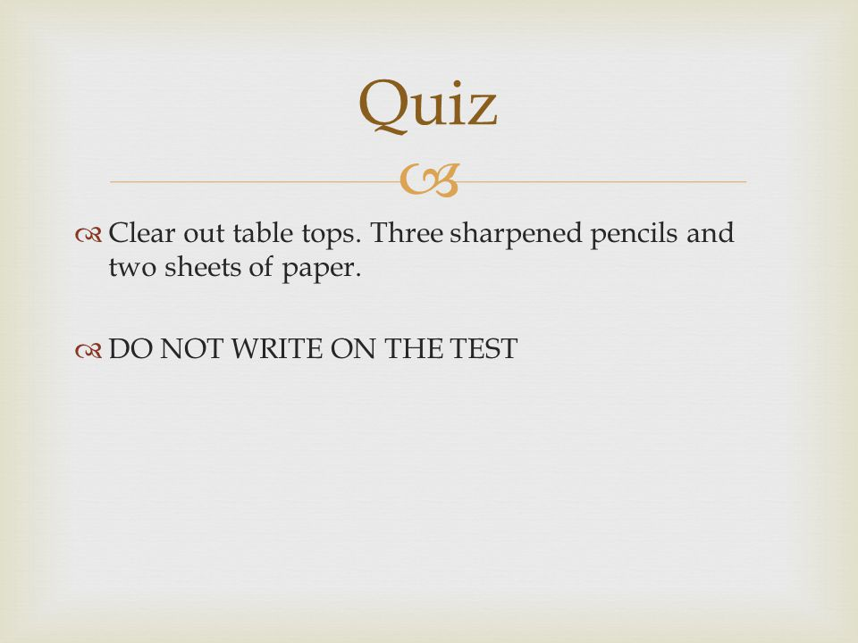 Quiz Clear out table tops. Three sharpened pencils and two sheets of paper.