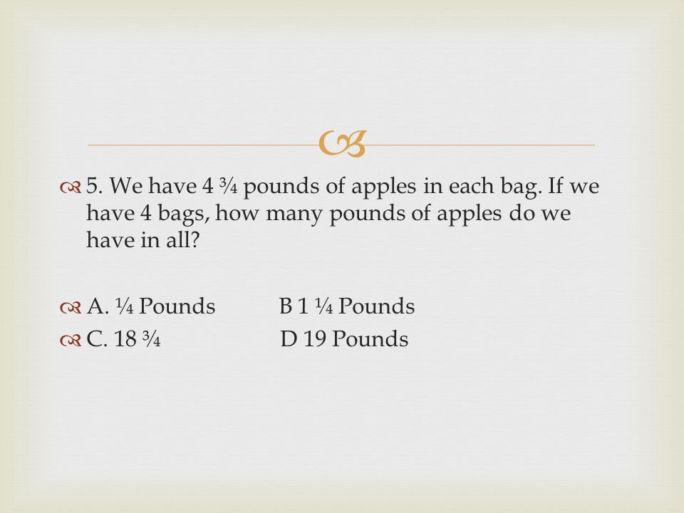 5. We have 4 ¾ pounds of apples in each bag