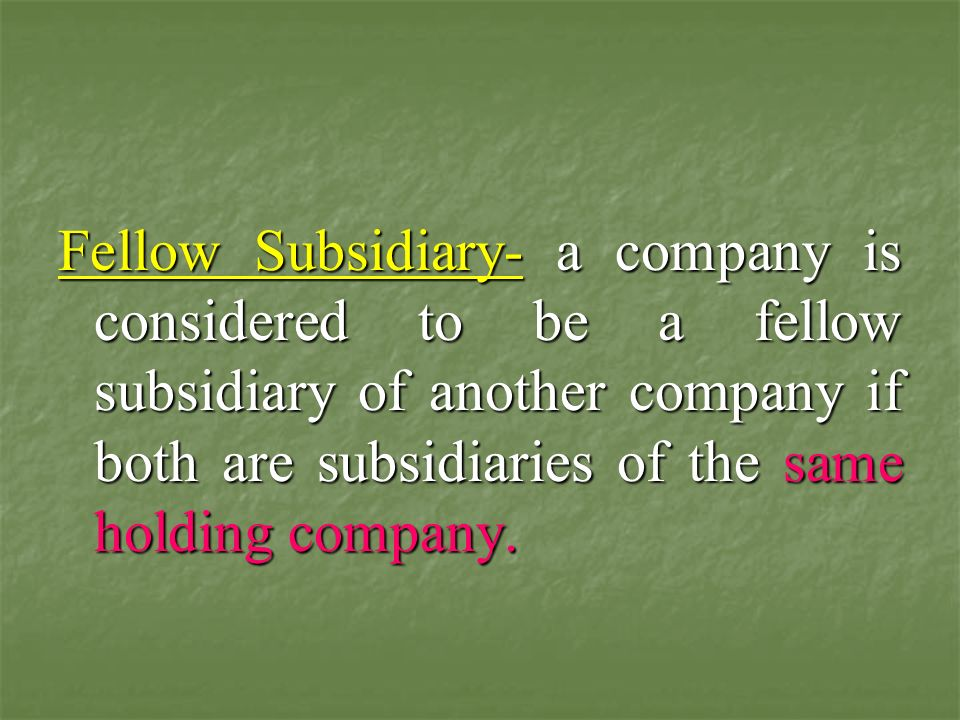 Fellow Subsidiary- a company is considered to be a fellow subsidiary of another company if both are subsidiaries of the same holding company.