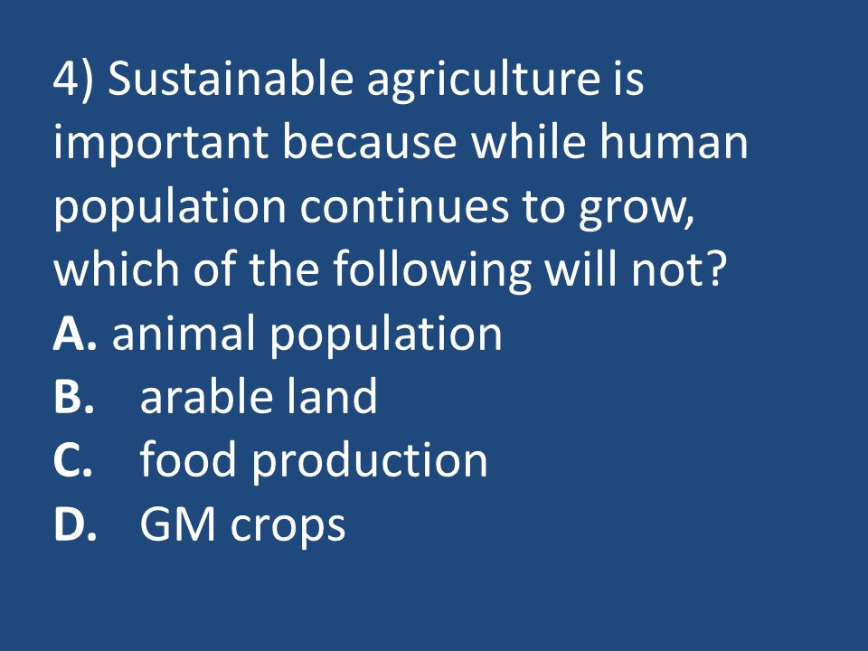 4) Sustainable agriculture is important because while human population continues to grow, which of the following will not.