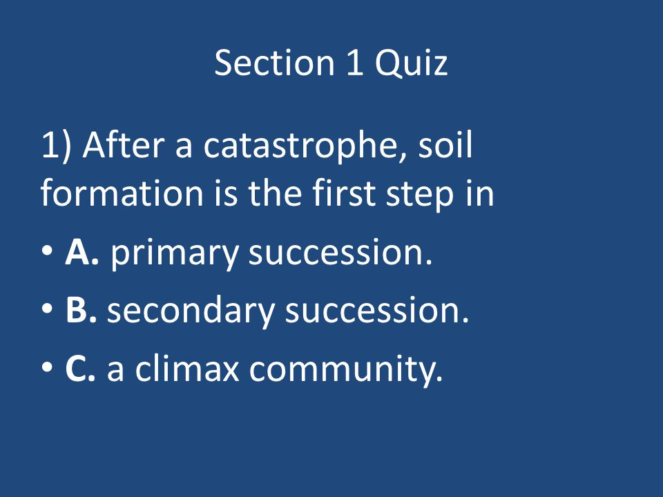 Section 1 Quiz 1) After a catastrophe, soil formation is the first step in. A. primary succession.