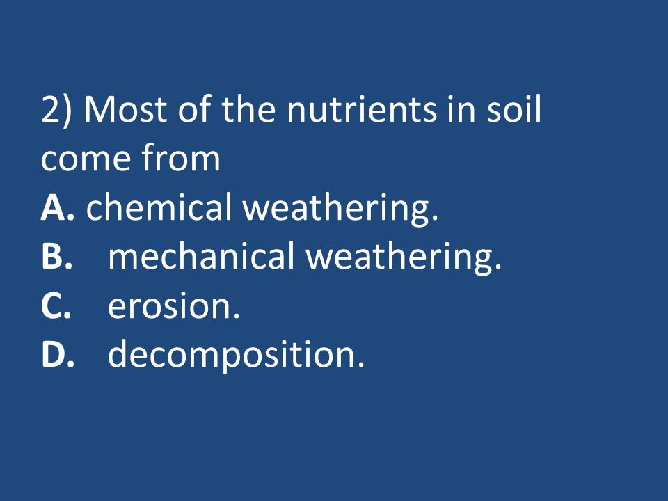 2) Most of the nutrients in soil come from A. chemical weathering. B