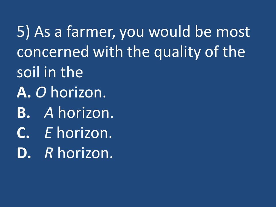 5) As a farmer, you would be most concerned with the quality of the soil in the A.