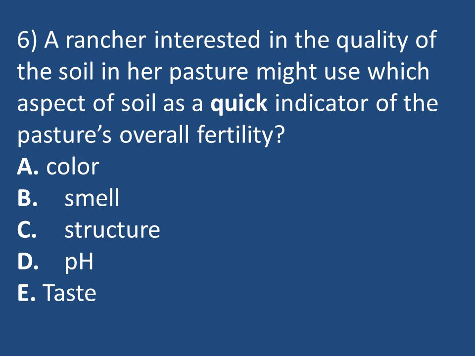 6) A rancher interested in the quality of the soil in her pasture might use which aspect of soil as a quick indicator of the pasture's overall fertility.