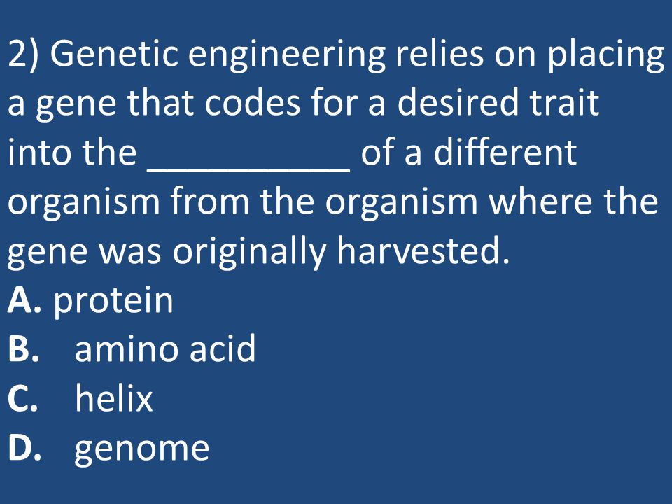 2) Genetic engineering relies on placing a gene that codes for a desired trait into the __________ of a different organism from the organism where the gene was originally harvested.