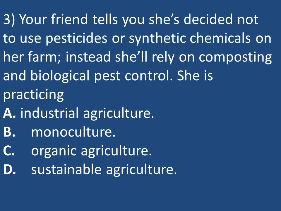 3) Your friend tells you she's decided not to use pesticides or synthetic chemicals on her farm; instead she'll rely on composting and biological pest control.